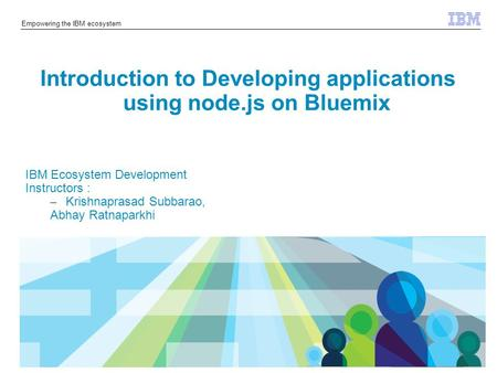 © 2014 IBM Corporation Empowering the IBM ecosystem Introduction to Developing applications using node.js on Bluemix IBM Ecosystem Development Instructors.