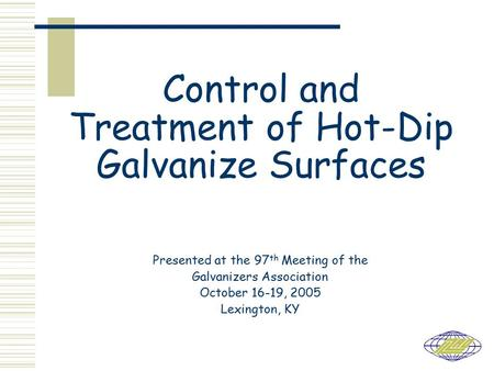Control and Treatment of Hot-Dip Galvanize Surfaces Presented at the 97 th Meeting of the Galvanizers Association October 16-19, 2005 Lexington, KY.