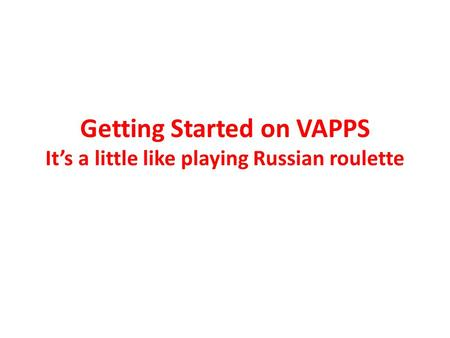 Getting Started on VAPPS It's a little like playing Russian roulette