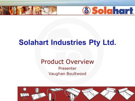 Solahart Industries Pty Ltd. Product Overview Presenter Vaughan Boultwood.