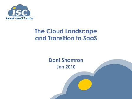 The Cloud Landscape and Transition to SaaS Dani Shomron Jan 2010.