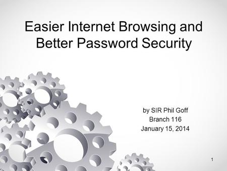 Easier Internet Browsing and Better Password Security by SIR Phil Goff Branch 116 January 15, 2014 1.