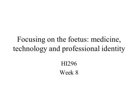 Focusing on the foetus: medicine, technology and professional identity HI296 Week 8.