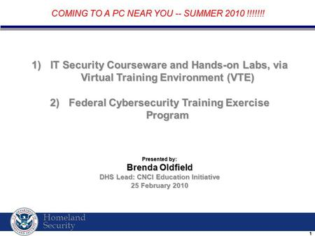 Homeland Security 11 1) IT Security Courseware and Hands-on Labs, via Virtual Training Environment (VTE) 2) Federal Cybersecurity Training Exercise Program.