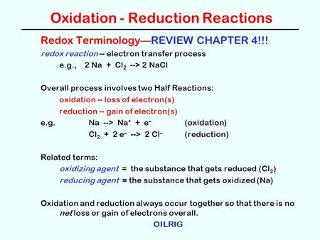 Oxidation - Reduction Reactions Redox Terminology—REVIEW CHAPTER 4!!! redox reaction -- electron transfer process e.g., 2 Na + Cl 2 --> 2 NaCl Overall.