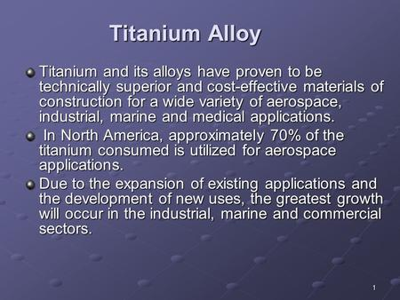 Titanium Alloy Titanium and its alloys have proven to be technically superior and cost-effective materials of construction for a wide variety of aerospace,