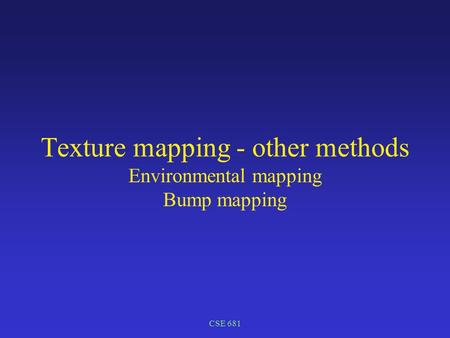 CSE 681 Texture mapping - other methods Environmental mapping Bump mapping.