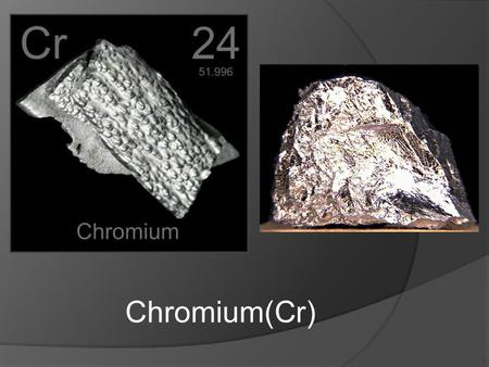 Chromium(Cr). Characteristics  Silvery  Lustrous, hard, strong, malleable, ductile  high melting point  High corrosion resistance  form intensely.