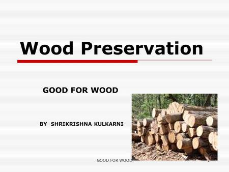 GOOD FOR WOOD1 Wood Preservation BY SHRIKRISHNA KULKARNI.