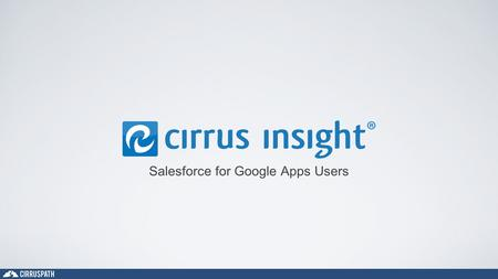 Salesforce for Google Apps Users. Who We Are Cirruspath, Inc. Founded in 2011 HQ in Southern California, Operations in Tennessee Co-Founders Ryan Huff.