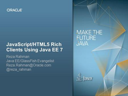 Copyright © 2012, Oracle and/or its affiliates. All rights reserved.Public 1 JavaScript/HTML5 Rich Clients Using Java EE 7 Reza Rahman Java EE/GlassFish.