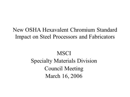 New OSHA Hexavalent Chromium Standard Impact on Steel Processors and Fabricators MSCI Specialty Materials Division Council Meeting March 16, 2006.