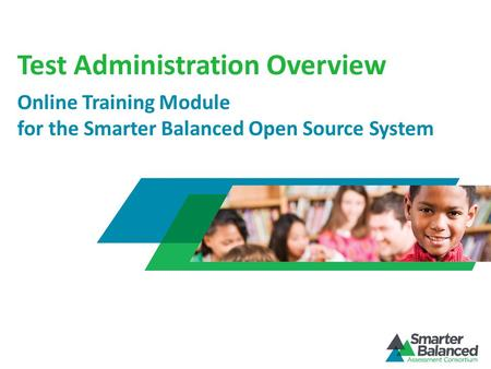 Test Administration Overview Online Training Module for the Smarter Balanced Open Source System.