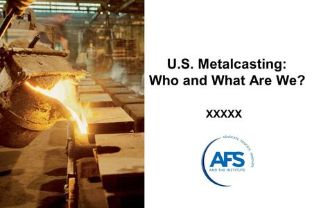 U.S. Metalcasting: Who and What Are We? XXXXX. What is Metalcasting? Metalcasting is a process in which molten (liquid) metal is poured into a mold (made.
