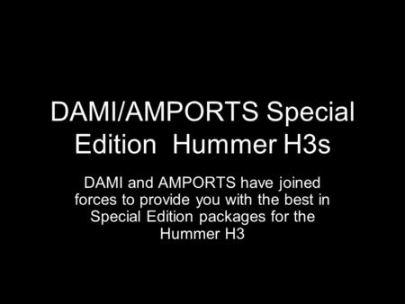 DAMI/AMPORTS Special Edition Hummer H3s DAMI and AMPORTS have joined forces to provide you with the best in Special Edition packages for the Hummer H3.