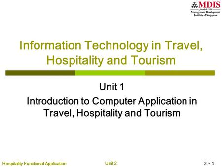 Hospitality Functional Application Unit 2 2 - 1 Information Technology in Travel, Hospitality and Tourism Unit 1 Introduction to Computer Application in.
