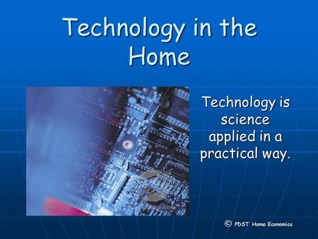Technology in the Home Technology is science applied in a practical way. © PDST Home Economics.