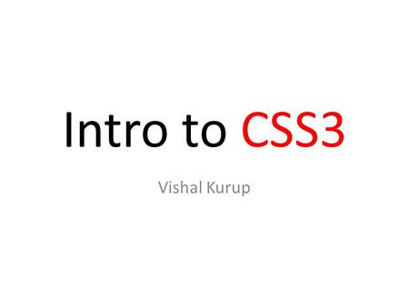 Intro to CSS3 Vishal Kurup. Cascading Style Sheets Developed to enable the separation of document content from document presentation Initial release in.