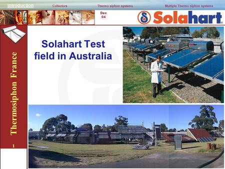 Dec 04 Thermosiphon France 1 Solahart Test field in Australia Introduction CollectorsThermo siphon systemsMultiple Thermo siphon systems.