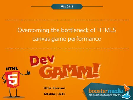 May 2014 Overcoming the bottleneck of HTML5 canvas game performance David Goemans Moscow | 2014.