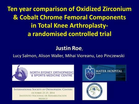 Ten year comparison of Oxidized Zirconium & Cobalt Chrome Femoral Components in Total Knee Arthroplasty- a randomised controlled trial Justin Roe, Justin.