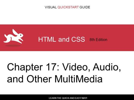 LEARN THE QUICK AND EASY WAY! VISUAL QUICKSTART GUIDE HTML and CSS 8th Edition Chapter 17: Video, Audio, and Other MultiMedia.