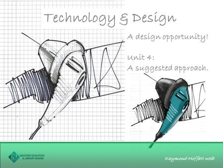 Raymond Moffatt welb Technology & Design A design opportunity! Unit 4: A suggested approach.