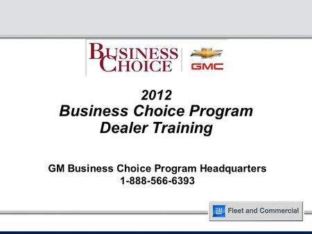 2012 Business Choice Program Dealer Training GM Business Choice Program Headquarters 1-888-566-6393.