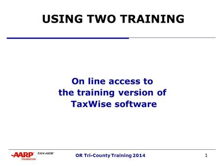 1 OR Tri-County Training 2014 USING TWO TRAINING On line access to the training version of TaxWise software.