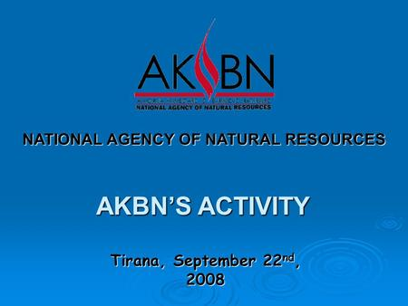 Tirana, September 22 nd, 2008 NATIONAL AGENCY OF NATURAL RESOURCES AKBN'S ACTIVITY.