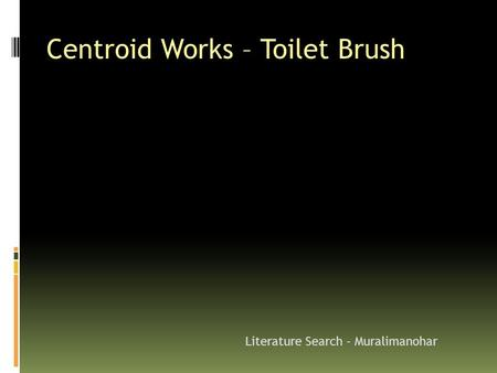 Centroid Works – Toilet Brush Literature Search - Muralimanohar.