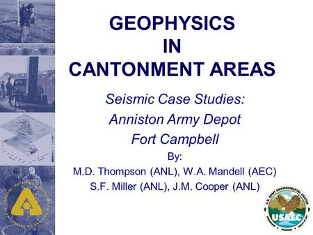 GEOPHYSICS IN CANTONMENT AREAS Seismic Case Studies: Anniston Army Depot Fort Campbell By: M.D. Thompson (ANL), W.A. Mandell (AEC) S.F. Miller (ANL), J.M.