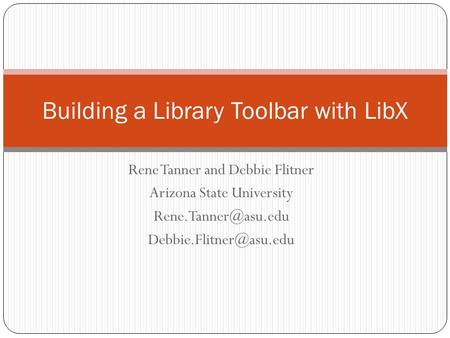 Rene Tanner and Debbie Flitner Arizona State University  Building a Library Toolbar with LibX.