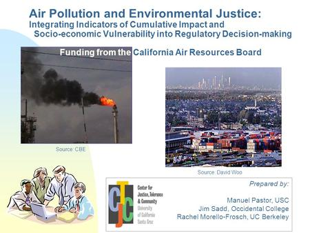 Prepared by: Manuel Pastor, USC Jim Sadd, Occidental College Rachel Morello-Frosch, UC Berkeley Source: CBE Source: David Woo Air Pollution and Environmental.