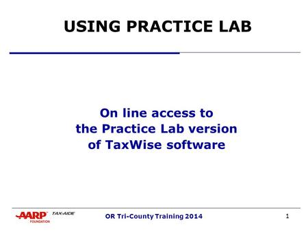 1 OR Tri-County Training 2014 USING PRACTICE LAB On line access to the Practice Lab version of TaxWise software.