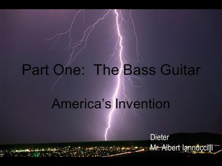 Part One: The Bass Guitar America's Invention Dieter Mr. Albert Iannuccilli.
