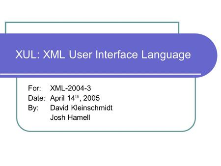 XUL: XML User Interface Language For: XML-2004-3 Date: April 14 th, 2005 By:David Kleinschmidt Josh Hamell.
