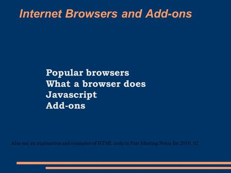 Internet Browsers and Add-ons Popular browsers What a browser does Javascript Add-ons Also see an explanation and examples of HTML code in Past Meeting.