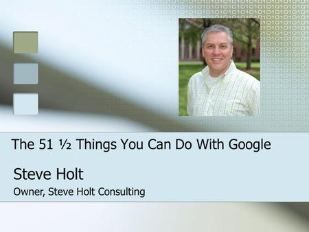 The 51 ½ Things You Can Do With Google Steve Holt Owner, Steve Holt Consulting.