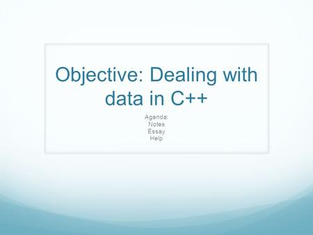 Objective: Dealing with data in C++ Agenda: Notes Essay Help.