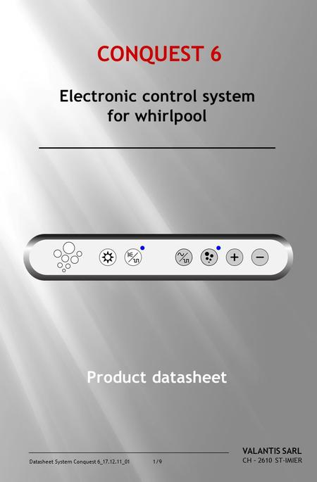 Datasheet System Conquest 6_17.12.11_01 1/9 CONQUEST 6 Electronic control system for whirlpool Product datasheet VALANTIS SARL CH – 2610 ST-IMIER.