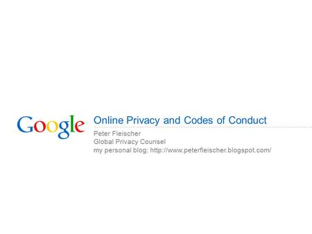 Online Privacy and Codes of Conduct Peter Fleischer Global Privacy Counsel my personal blog: