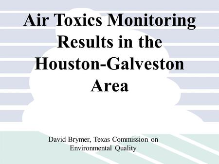 Air Toxics Monitoring Results in the Houston-Galveston Area David Brymer, Texas Commission on Environmental Quality.