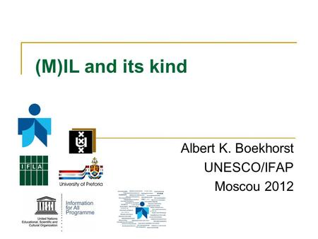 (M)IL and its kind Albert K. Boekhorst UNESCO/IFAP Moscou 2012.