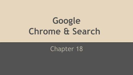 Google Chrome & Search C Chapter 18. Objectives 1.Use Google Chrome to navigate the Word Wide Web. 2.Manage bookmarks for web pages. 3.Perform basic keyword.