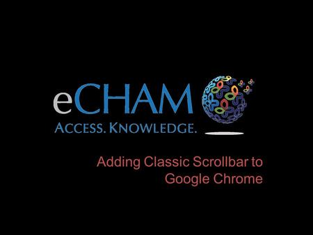 Adding Classic Scrollbar to Google Chrome. Go To the Following Address: Downloading Google Scrollbar Since the eCHAM was built, Google has changed their.