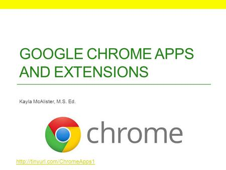 GOOGLE CHROME APPS AND EXTENSIONS Kayla McAlister, M.S. Ed.