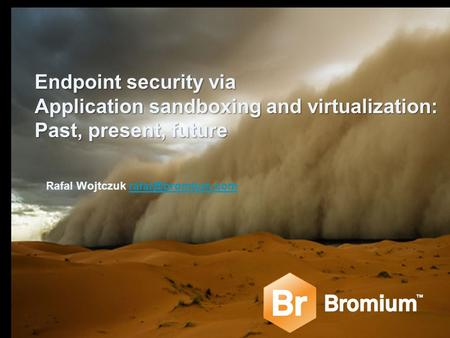 Endpoint security via Application sandboxing and virtualization: Past, present, future Rafal Wojtczuk