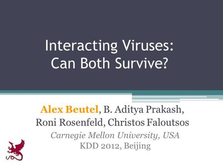Interacting Viruses: Can Both Survive? Alex Beutel, B. Aditya Prakash, Roni Rosenfeld, Christos Faloutsos Carnegie Mellon University, USA KDD 2012, Beijing.