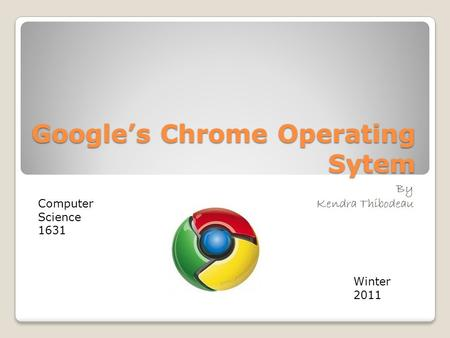 Google's Chrome Operating Sytem By Kendra Thibodeau Computer Science 1631 Winter 2011.